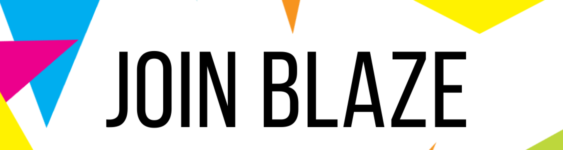 A white background with different coloured triangles around the edge. In the centre are the words Join Blaze in black text.
